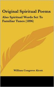 Original Spiritual Poems: Also Spiritual Words Set To Familiar Tunes (1896) - William Congreve Alcott