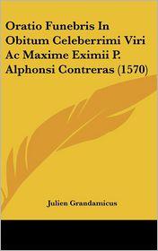 Oratio Funebris In Obitum Celeberrimi Viri Ac Maxime Eximii P. Alphonsi Contreras (1570) - Julien Grandamicus