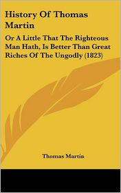 History of Thomas Martin: Or a Little That the Righteous Man Hath, Is Better Than Great Riches of the Ungodly (1823)