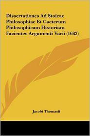 Dissertationes Ad Stoicae Philosophiae Et Caeterum Philosophicam Historiam Facientes Argumenti Varii (1682) - Jacobi Thomasii
