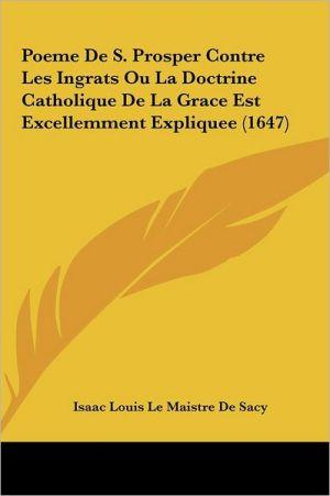 Poeme De S. Prosper Contre Les Ingrats Ou La Doctrine Catholique De La Grace Est Excellemment Expliquee (1647)