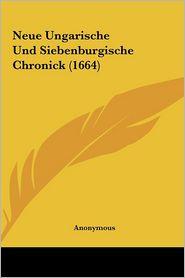 Neue Ungarische Und Siebenburgische Chronick (1664) - Anonymous