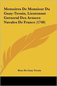 Memoires De Monsieur Du Guay-Trouin, Lieutenant Gerneral Des Armees Navales De France (1740) - Rene Du Guay Trouin