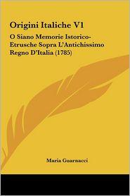 Origini Italiche V1: O Siano Memorie Istorico-Etrusche Sopra L'Antichissimo Regno D'Italia (1785) - Maria Guarnacci