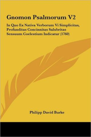 Gnomon Psalmorum V2: In Quo Ex Nativa Verborum Vi Simplicitas, Profunditas Concinnitas Salubritas Sensuum Coelestium Indicatur (1760) - Philipp David Burke