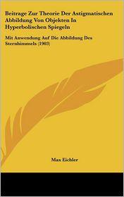 Beitrage Zur Theorie Der Astigmatischen Abbildung Von Objekten in Hyperbolischen Spiegeln: Mit Anwendung Auf Die Abbildung Des Sternhimmels (1903)