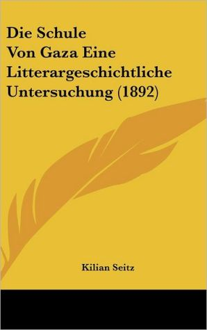 Die Schule Von Gaza Eine Litterargeschichtliche Untersuchung (1892) - Kilian Seitz