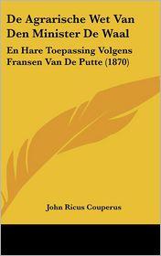 De Agrarische Wet Van Den Minister De Waal: En Hare Toepassing Volgens Fransen Van De Putte (1870) - John Ricus Couperus