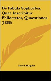 De Fabula Sophoclea, Quae Inscribitur Philoctetes, Quaestiones (1866) - David Ahlquist