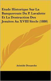 Etude Historique Sur La Banqueroute Du P. Lavalette Et La Destruction Des Jesuites Au XVIII Siecle (1880)