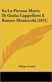 Su La Pietosa Morte Di Giulia Cappelletti E Romeo Montecchi (1831) - Filippo Scolari