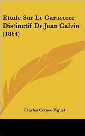 Etude Sur Le Caractere Distinctif de Jean Calvin (1864)