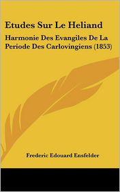 Etudes Sur Le Heliand: Harmonie Des Evangiles De La Periode Des Carlovingiens (1853) - Frederic Edouard Ensfelder