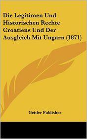 Die Legitimen Und Historischen Rechte Croatiens Und Der Ausgleich Mit Ungarn (1871) - Geitler Publisher