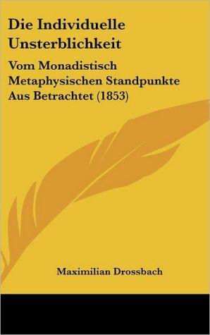 Die Individuelle Unsterblichkeit: Vom Monadistisch Metaphysischen Standpunkte Aus Betrachtet (1853) - Maximilian Drossbach