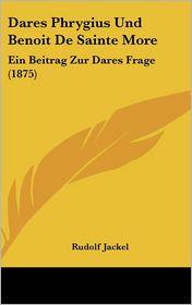 Dares Phrygius Und Benoit De Sainte More: Ein Beitrag Zur Dares Frage (1875) - Rudolf Jackel