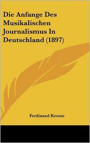 Die Anfange Des Musikalischen Journalismus In Deutschland (1897) - Ferdinand Krome
