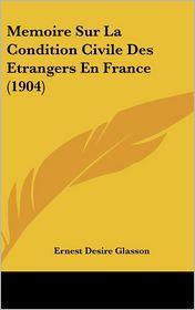 Memoire Sur La Condition Civile Des Etrangers En France (1904) - Ernest Desire Glasson
