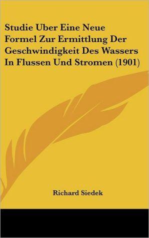 Studie Uber Eine Neue Formel Zur Ermittlung Der Geschwindigkeit Des Wassers In Flussen Und Stromen (1901) - Richard Siedek