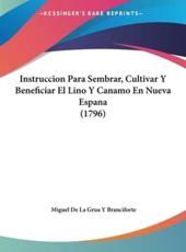 Instruccion Para Sembrar, Cultivar y Beneficiar El Lino y Canamo En Nueva Espana (1796) - Miguel De La Grua y Branciforte