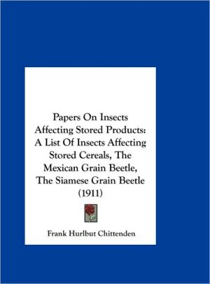 Papers On Insects Affecting Stored Products: A List Of Insects Affecting Stored Cereals, The Mexican Grain Beetle, The Siamese Grain Beetle (1911)