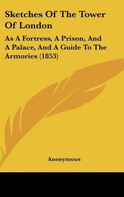 Sketches Of The Tower Of London als Buch von Anonymous - Kessinger Publishing, LLC