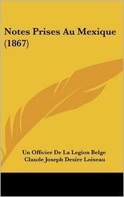 Notes Prises Au Mexique (1867) - Un Officier De La Legion Belge, Claude Joseph Desire Loiseau