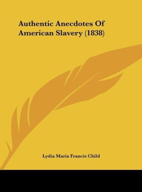 Authentic Anecdotes Of American Slavery (1838) als Buch von Lydia Maria Francis Child - Kessinger Publishing, LLC