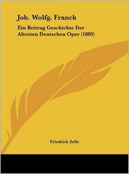 Joh. Wolfg. Franck: Ein Beitrag Geschichte Der Altesten Deutschen Oper (1889) - Friedrich Zelle