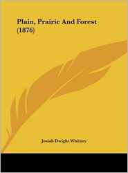 Plain, Prairie and Forest (1876) - Josiah Dwight Whitney