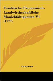 Frankische Okonomisch-Landwirthschaftliche Manichfaltigkeiten V1 (1777) - Anonymous