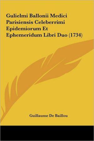 Gulielmi Ballonii Medici Parisiensis Celeberrimi Epidemiorum Et Ephemeridum Libri Duo (1734)