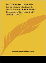 Loi D'Impot Du 21 Aout 1886 Sur La Fortune Mobiliere Et Sur La Fortune Immobiliere Et Reglement D'Execution Du 24 Mai 1907 (1907)
