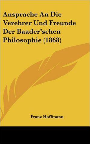 Ansprache An Die Verehrer Und Freunde Der Baader'schen Philosophie (1868)
