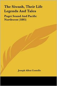 The Siwash, Their Life Legends And Tales: Puget Sound And Pacific Northwest (1895) - Joseph Allen Costello