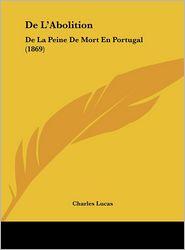 De L'Abolition: De La Peine De Mort En Portugal (1869) - Charles Lucas