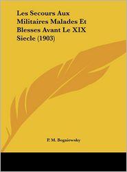 Les Secours Aux Militaires Malades Et Blesses Avant Le XIX Siecle (1903)