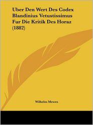 Uber Den Wert Des Codex Blandinius Vetustissimus Fur Die Kritik Des Horaz (1882) - Wilhelm Mewes
