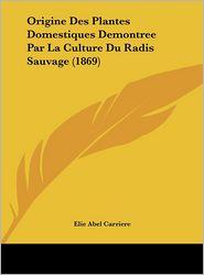 Origine Des Plantes Domestiques Demontree Par La Culture Du Radis Sauvage (1869) - Elie Abel Carriere