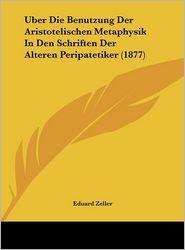Uber Die Benutzung Der Aristotelischen Metaphysik in Den Schriften Der Alteren Peripatetiker (1877)