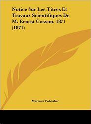 Notice Sur Les Titres Et Travaux Scientifiques de M. Ernest Cosson, 1871 (1871)