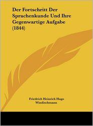 Der Fortschritt Der Sprachenkunde Und Ihre Gegenwartige Aufgabe (1844) - Friedrich Heinrich Hugo Windischmann