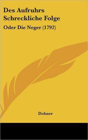 Des Aufruhrs Schreckliche Folge: Oder Die Neger (1792) - Dohner