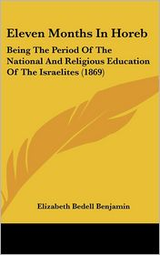Eleven Months in Horeb: Being the Period of the National and Religious Education of the Israelites (1869) - Elizabeth Bedell Benjamin