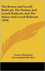 The Boston And Lowell Railroad, The Nashua And Lowell Railroad, And The Salem And Lowell Railroad (1918) - Francis Boardman Crowninshield Bradlee