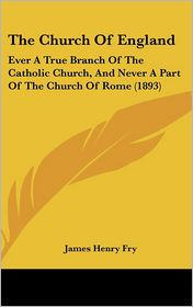 The Church of England: Ever a True Branch of the Catholic Church, and Never a Part of the Church of Rome (1893)