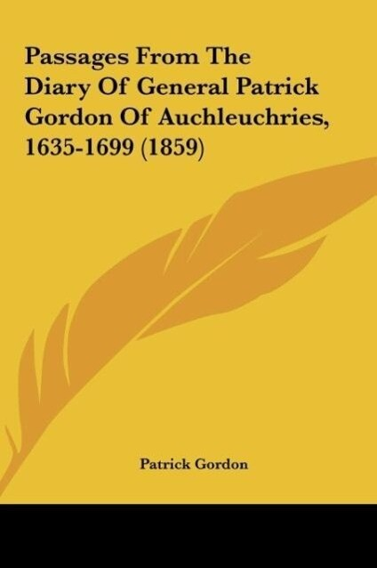 Passages From The Diary Of General Patrick Gordon Of Auchleuchries, 1635-1699 (1859) als Buch von Patrick Gordon - Patrick Gordon