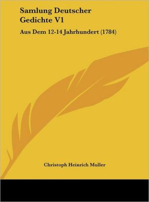 Samlung Deutscher Gedichte V1: Aus Dem 12-14 Jahrhundert (1784) - Christoph Heinrich Muller