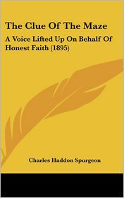 The Clue Of The Maze: A Voice Lifted Up On Behalf Of Honest Faith (1895) - Charles Haddon Spurgeon