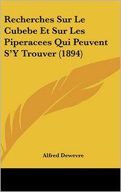 Recherches Sur Le Cubebe Et Sur Les Piperacees Qui Peuvent S'Y Trouver (1894) - Alfred Dewevre